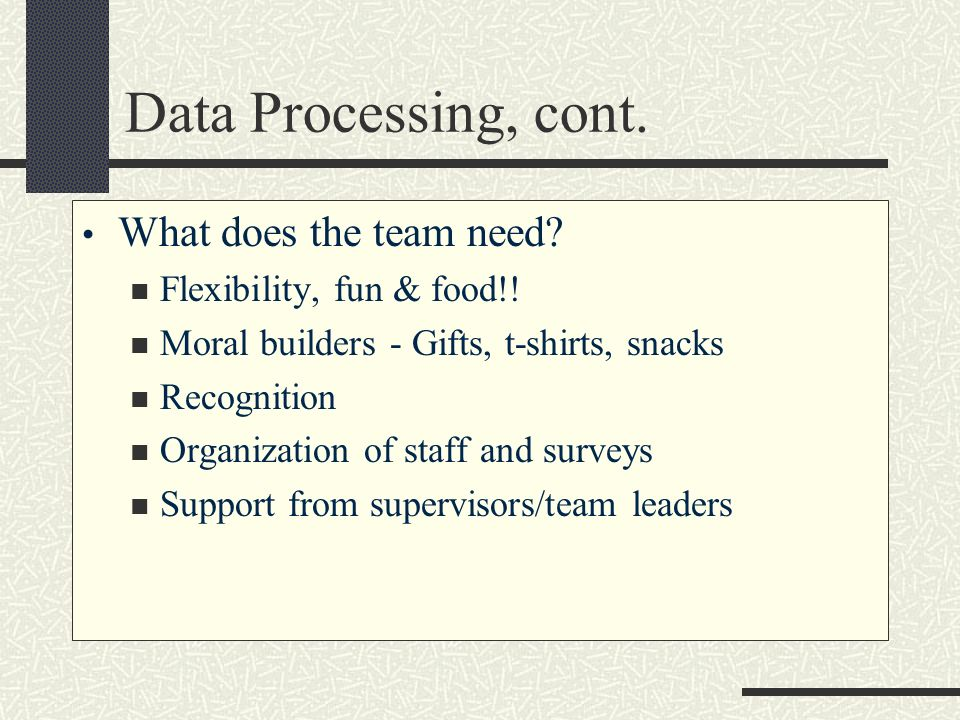 Data Processing, cont. What does the team need? Flexibility, fun & food!! Moral builders - Gifts, t-shirts, snacks Recognition Organization of staff a