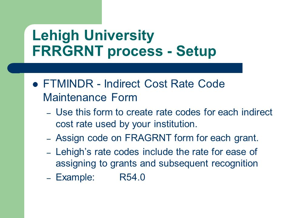 Lehigh University FRRGRNT process - Setup FTMINDR - Indirect Cost Rate Code Maintenance Form – Use this form to create rate codes for each indirect co