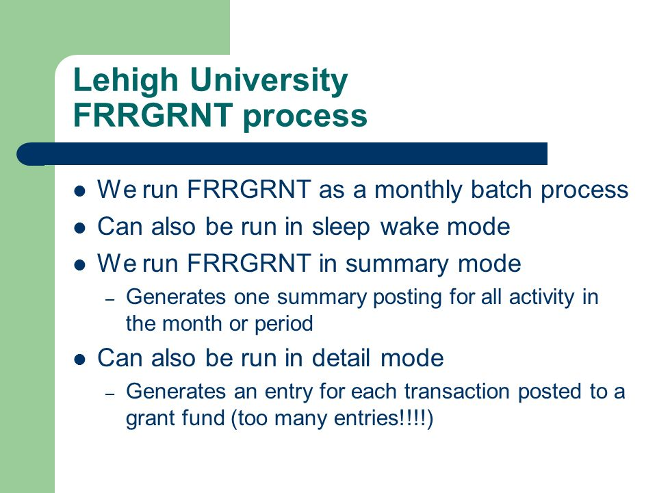 Lehigh University FRRGRNT process We run FRRGRNT as a monthly batch process Can also be run in sleep wake mode We run FRRGRNT in summary mode – Genera