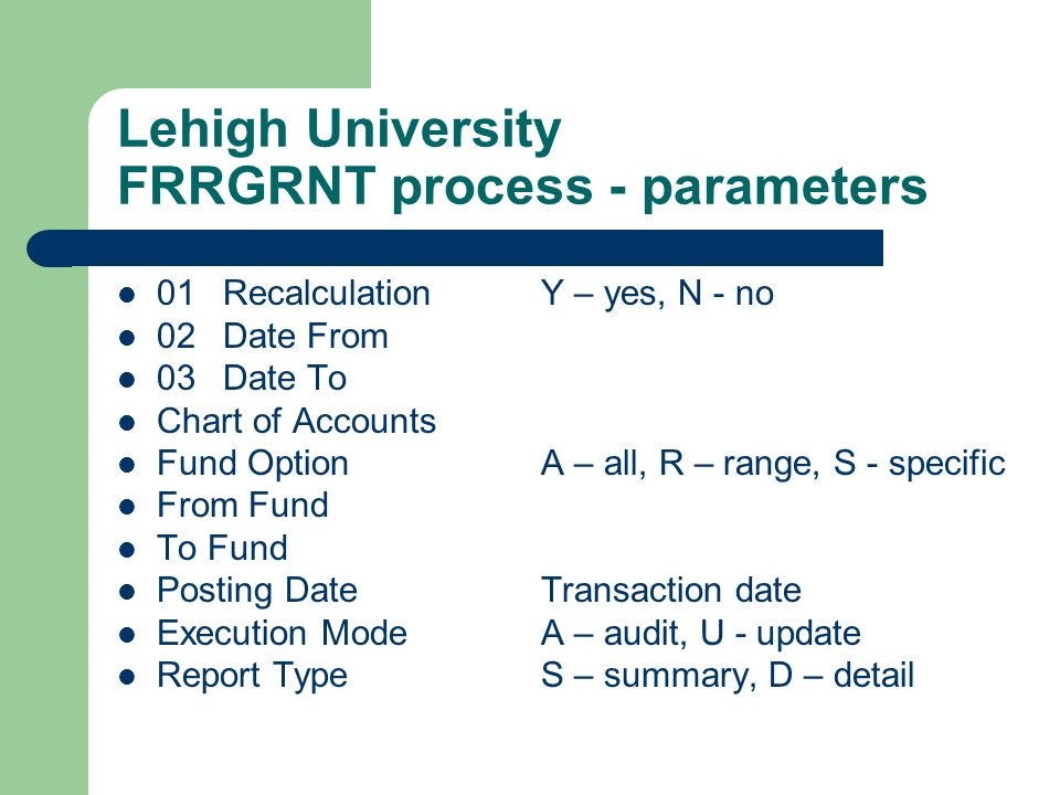 Lehigh University FRRGRNT process - parameters 01RecalculationY – yes, N - no 02Date From 03 Date To Chart of Accounts Fund OptionA – all, R – range,