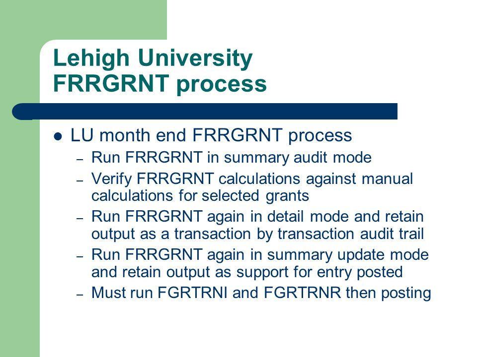 Lehigh University FRRGRNT process LU month end FRRGRNT process – Run FRRGRNT in summary audit mode – Verify FRRGRNT calculations against manual calcul