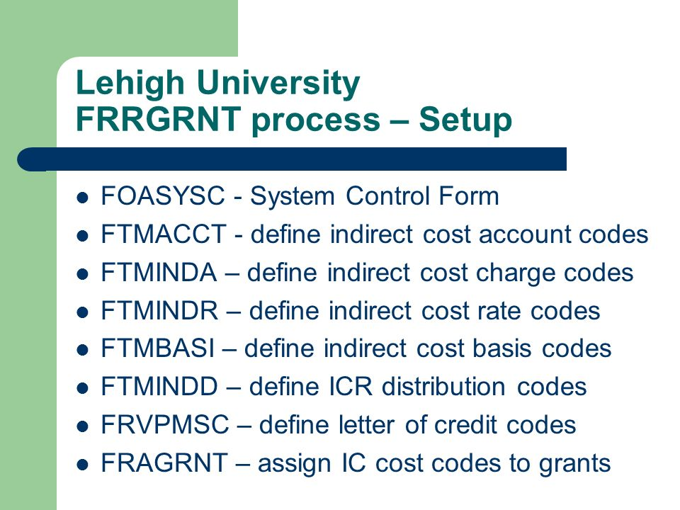 Lehigh University FRRGRNT process – Setup FOASYSC - System Control Form FTMACCT - define indirect cost account codes FTMINDA – define indirect cost ch