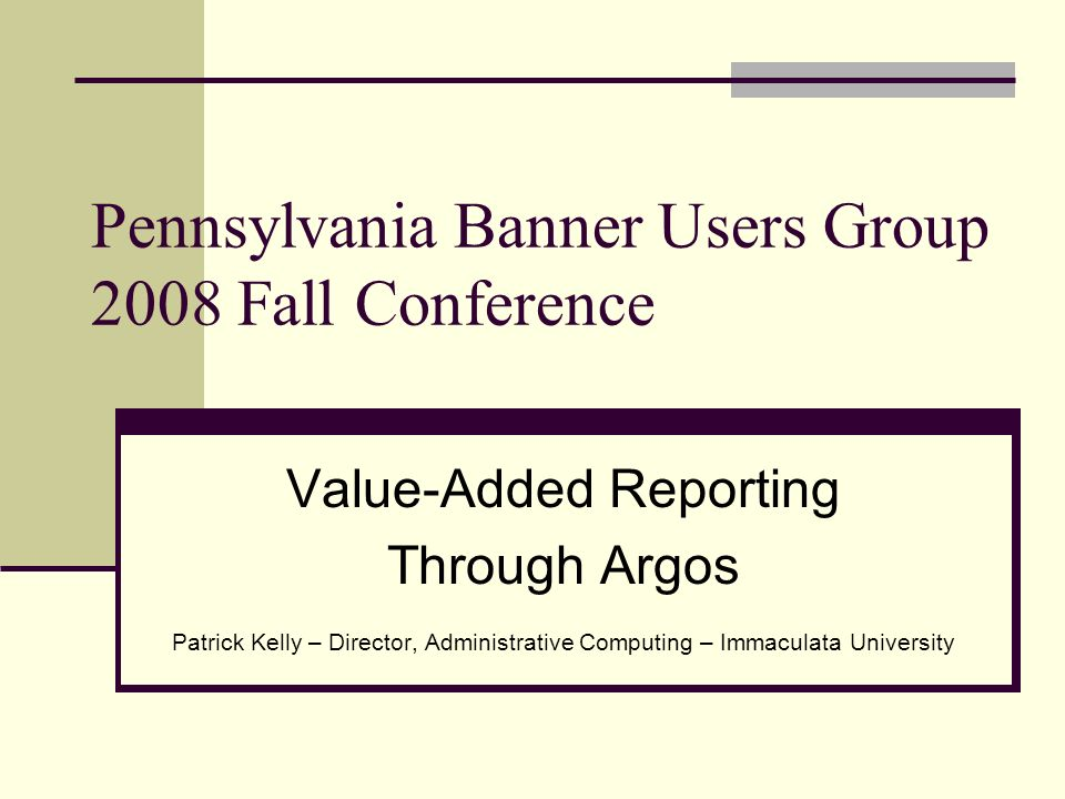 Pennsylvania Banner Users Group 2008 Fall Conference Value-Added Reporting Through Argos Patrick Kelly – Director, Administrative Computing – Immaculata University