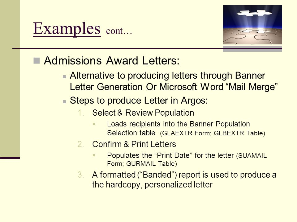 Examples cont… Admissions Award Letters: Alternative to producing letters through Banner Letter Generation Or Microsoft Word Mail Merge Steps to produce Letter in Argos: 1.Select & Review Population Loads recipients into the Banner Population Selection table (GLAEXTR Form; GLBEXTR Table) 2.Confirm & Print Letters Populates the Print Date for the letter (SUAMAIL Form; GURMAIL Table) 3.A formatted (Banded) report is used to produce a the hardcopy, personalized letter