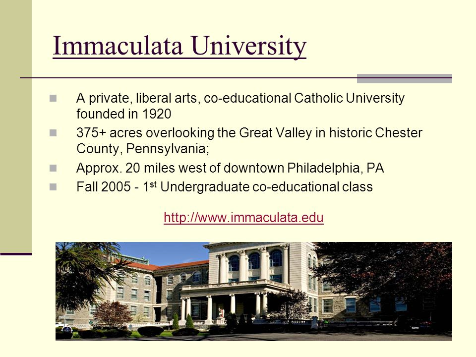 Immaculata University A private, liberal arts, co-educational Catholic University founded in 1920 375+ acres overlooking the Great Valley in historic Chester County, Pennsylvania; Approx.