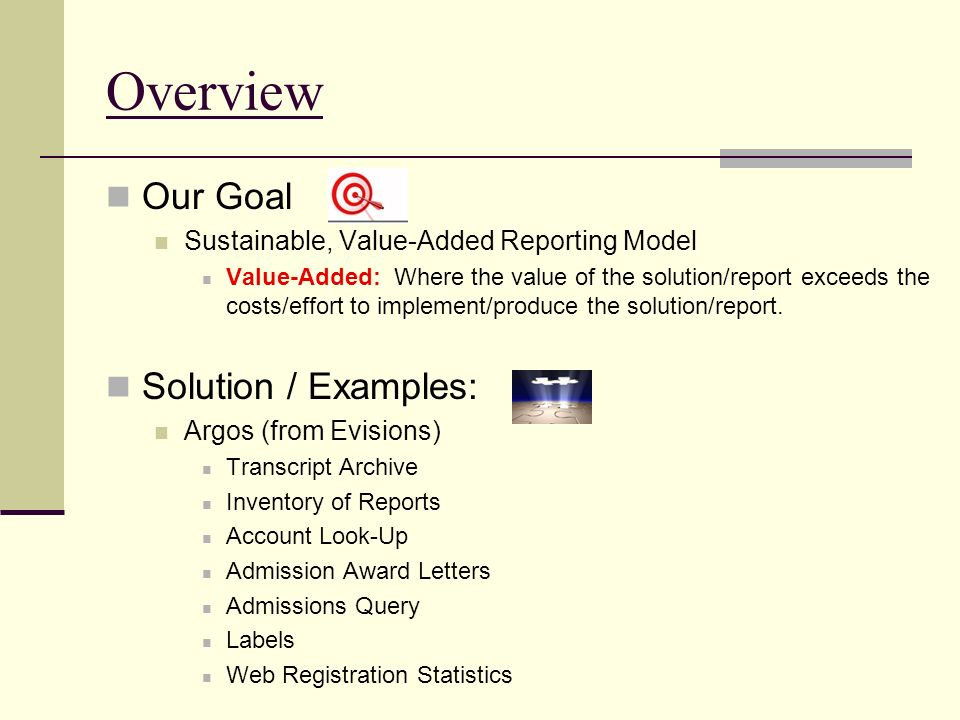Overview Our Goal Sustainable, Value-Added Reporting Model Value-Added: Where the value of the solution/report exceeds the costs/effort to implement/produce the solution/report.