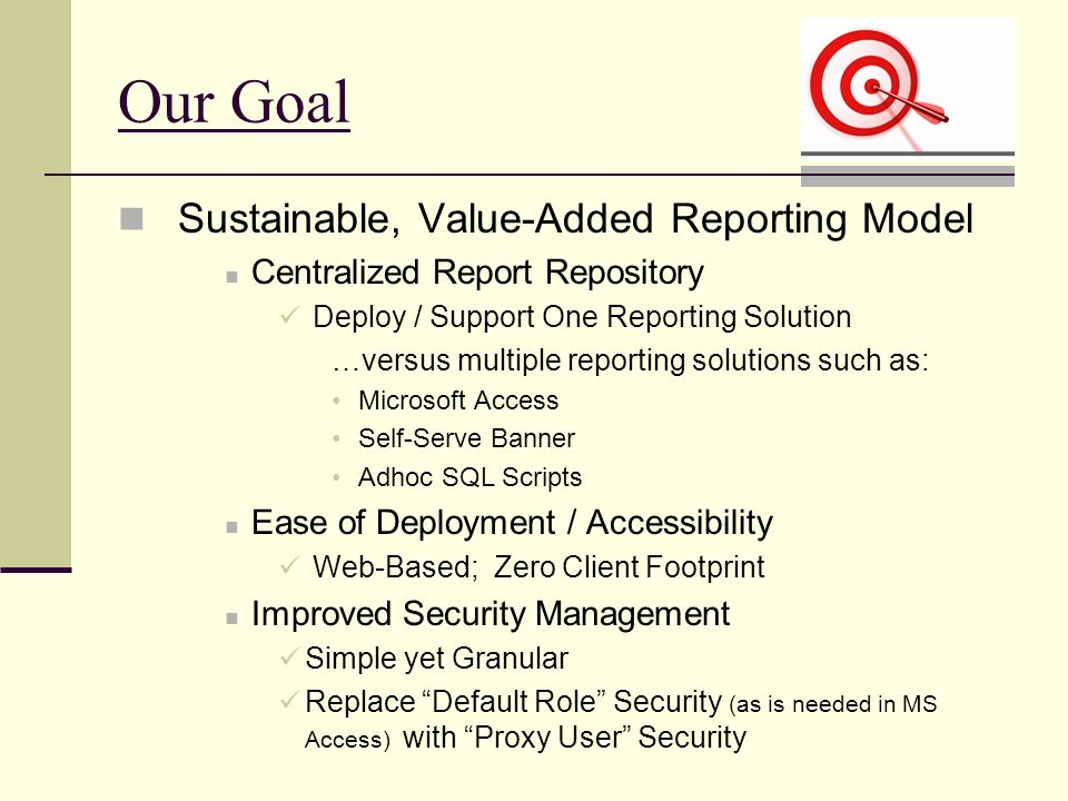 Our Goal Sustainable, Value-Added Reporting Model Centralized Report Repository Deploy / Support One Reporting Solution …versus multiple reporting solutions such as: Microsoft Access Self-Serve Banner Adhoc SQL Scripts Ease of Deployment / Accessibility Web-Based; Zero Client Footprint Improved Security Management Simple yet Granular Replace Default Role Security (as is needed in MS Access) with Proxy User Security