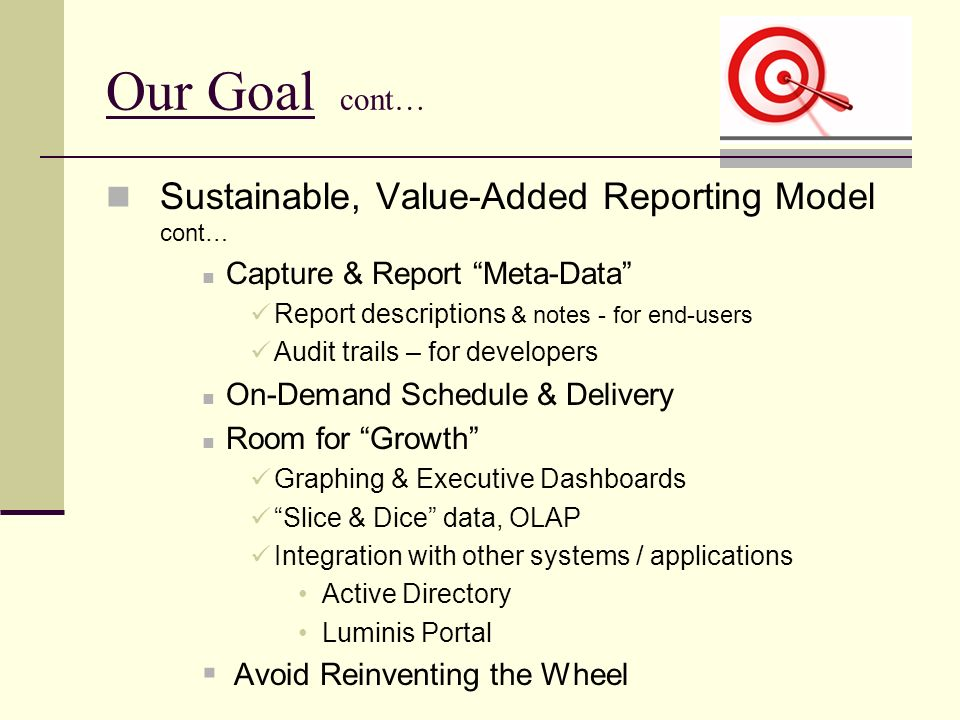 Our Goal cont… Sustainable, Value-Added Reporting Model cont… Capture & Report Meta-Data Report descriptions & notes - for end-users Audit trails – for developers On-Demand Schedule & Delivery Room for Growth Graphing & Executive Dashboards Slice & Dice data, OLAP Integration with other systems / applications Active Directory Luminis Portal Avoid Reinventing the Wheel