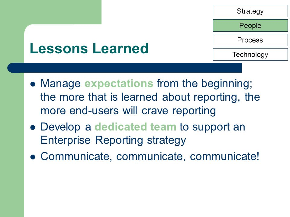 Lessons Learned Manage expectations from the beginning; the more that is learned about reporting, the more end-users will crave reporting Develop a de