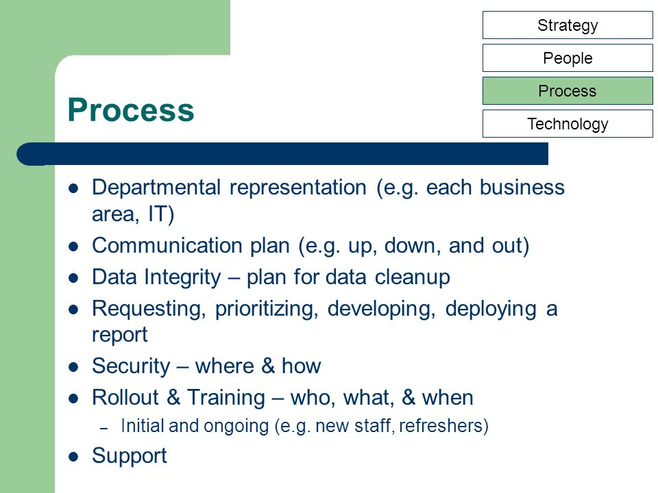 Process Departmental representation (e.g. each business area, IT) Communication plan (e.g.