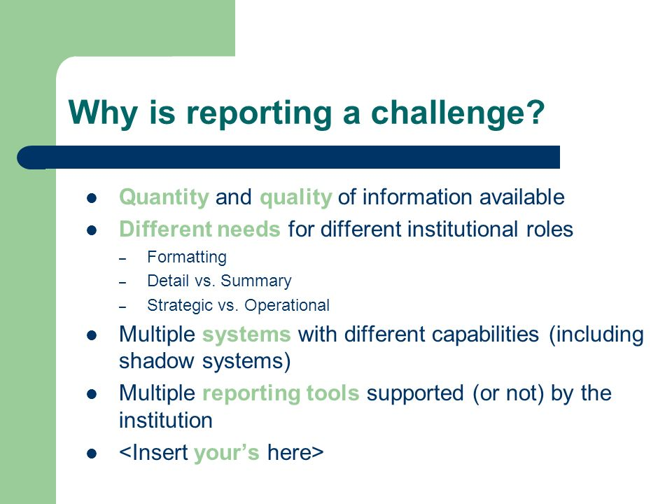 Why is reporting a challenge? Quantity and quality of information available Different needs for different institutional roles – Formatting – Detail vs