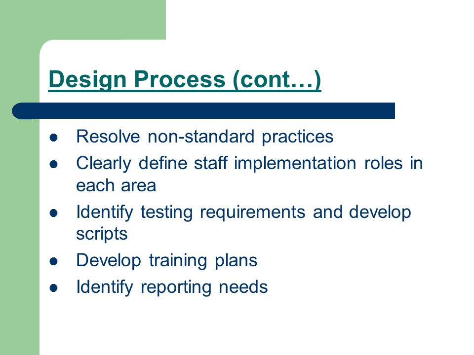 Design Process (cont…) Resolve non-standard practices Clearly define staff implementation roles in each area Identify testing requirements and develop