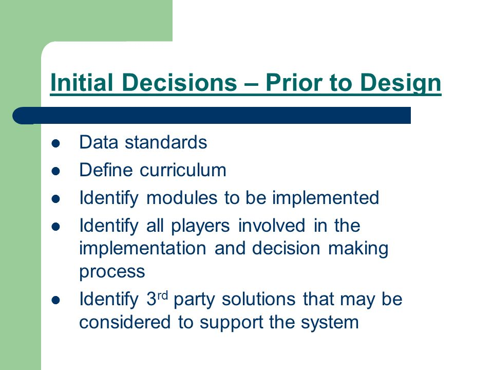Initial Decisions – Prior to Design Data standards Define curriculum Identify modules to be implemented Identify all players involved in the implement