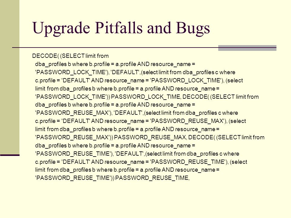 Upgrade Pitfalls and Bugs DECODE( (SELECT limit from dba_profiles b where b.profile = a.profile AND resource_name = 'PASSWORD_LOCK_TIME'), 'DEFAULT',(