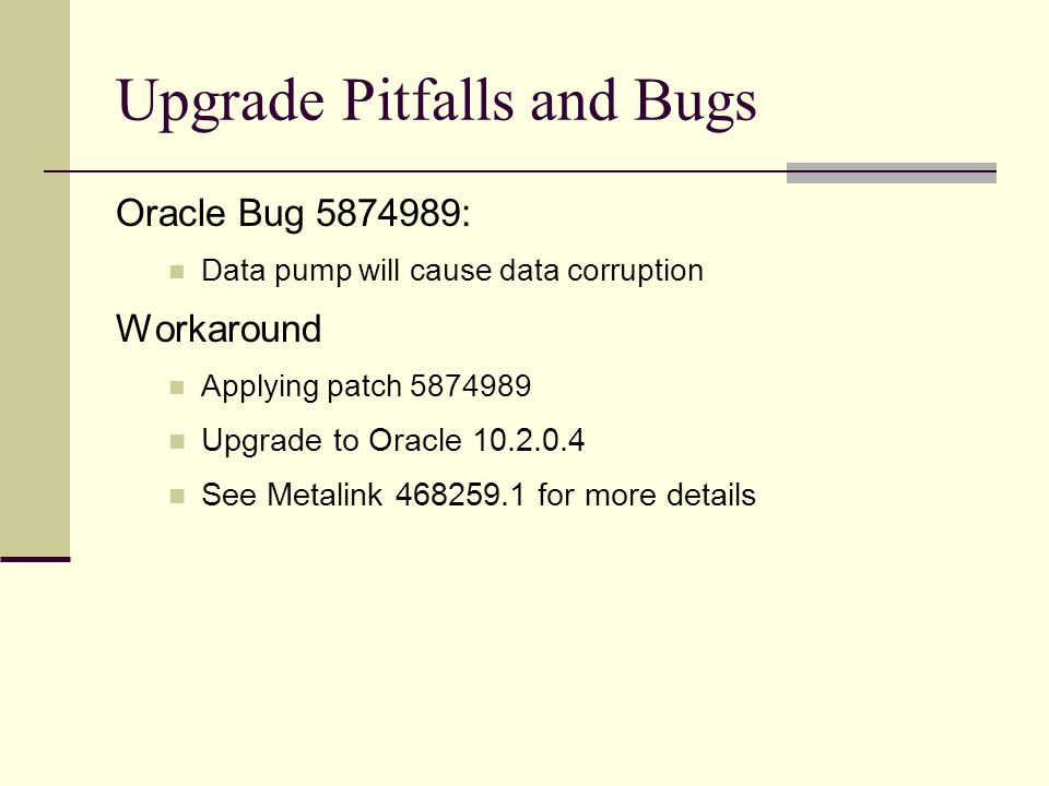 Upgrade Pitfalls and Bugs Oracle Bug 5874989: Data pump will cause data corruption Workaround Applying patch 5874989 Upgrade to Oracle 10.2.0.4 See Me