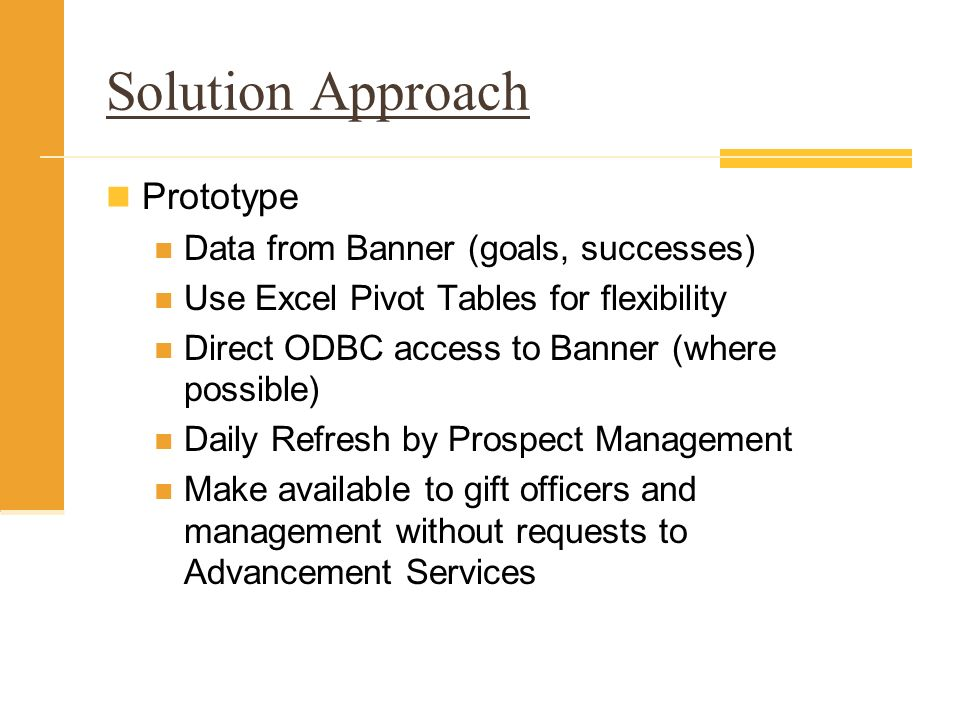 Solution Approach Prototype Data from Banner (goals, successes) Use Excel Pivot Tables for flexibility Direct ODBC access to Banner (where possible) Daily Refresh by Prospect Management Make available to gift officers and management without requests to Advancement Services
