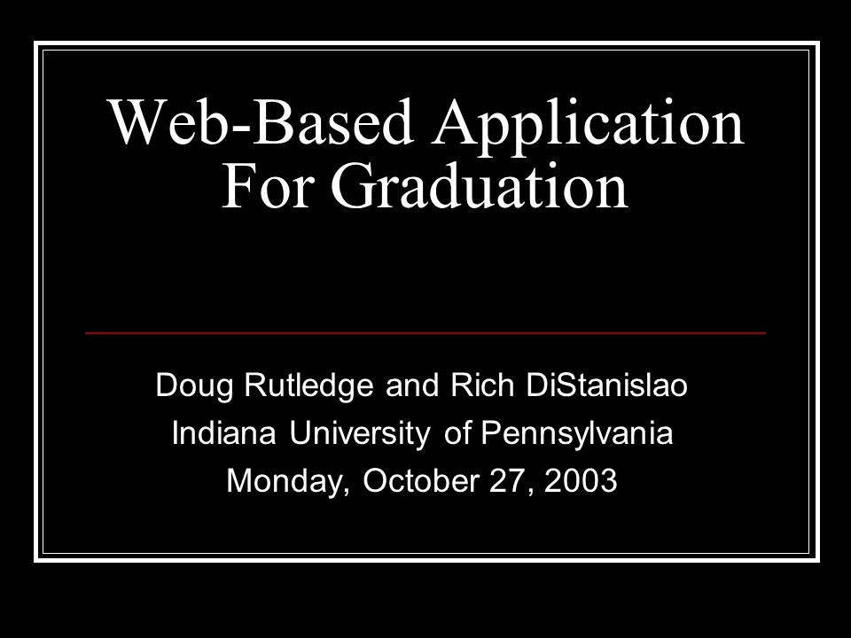 Web-Based Application For Graduation Doug Rutledge and Rich DiStanislao Indiana University of Pennsylvania Monday, October 27, 2003