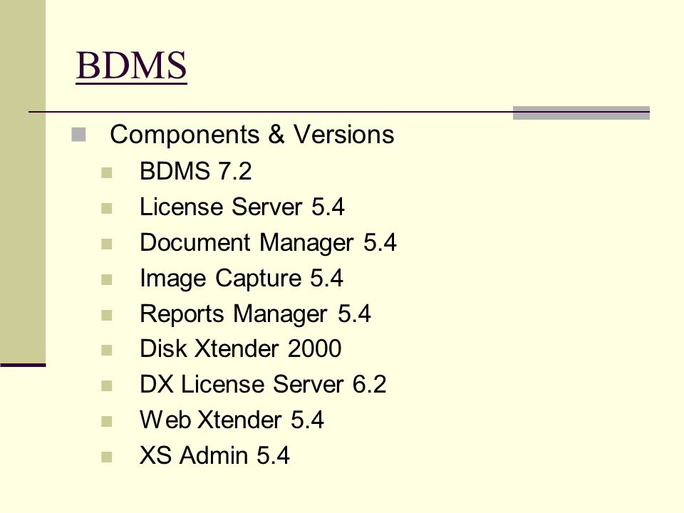 BDMS Components & Versions BDMS 7.2 License Server 5.4 Document Manager 5.4 Image Capture 5.4 Reports Manager 5.4 Disk Xtender 2000 DX License Server