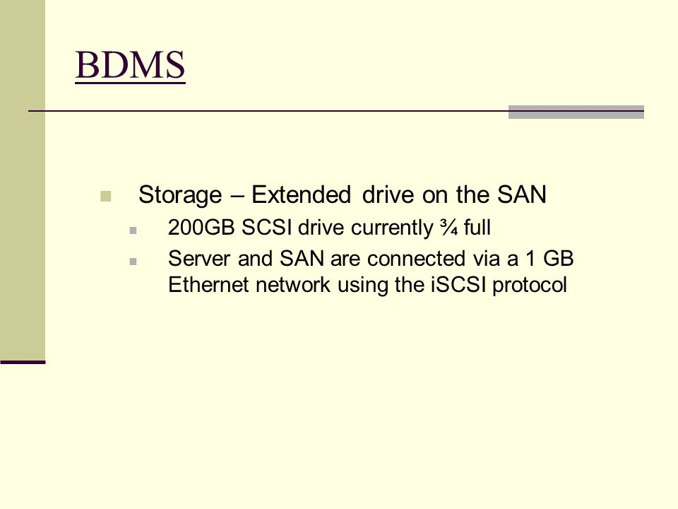 BDMS Storage – Extended drive on the SAN 200GB SCSI drive currently ¾ full Server and SAN are connected via a 1 GB Ethernet network using the iSCSI pr