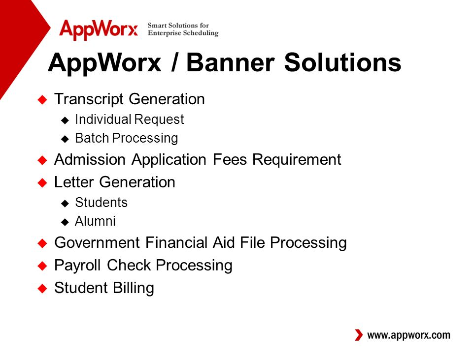 AppWorx / Banner Solutions u Transcript Generation u Individual Request u Batch Processing u Admission Application Fees Requirement u Letter Generation u Students u Alumni u Government Financial Aid File Processing u Payroll Check Processing u Student Billing