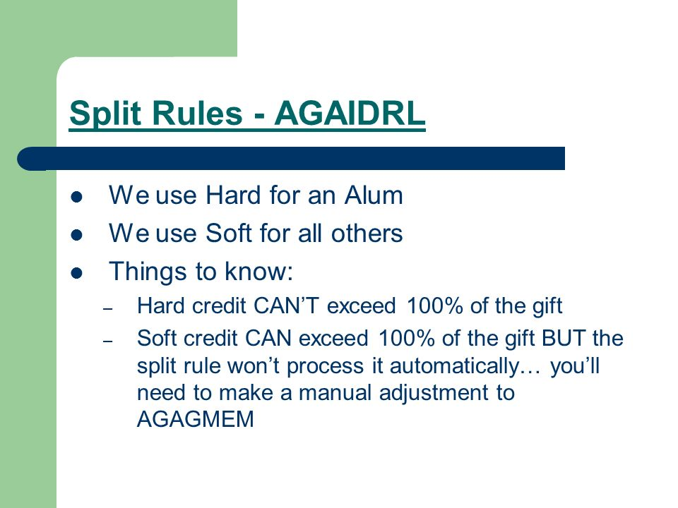 Split Rules - AGAIDRL We use Hard for an Alum We use Soft for all others Things to know: – Hard credit CANT exceed 100% of the gift – Soft credit CAN exceed 100% of the gift BUT the split rule wont process it automatically… youll need to make a manual adjustment to AGAGMEM