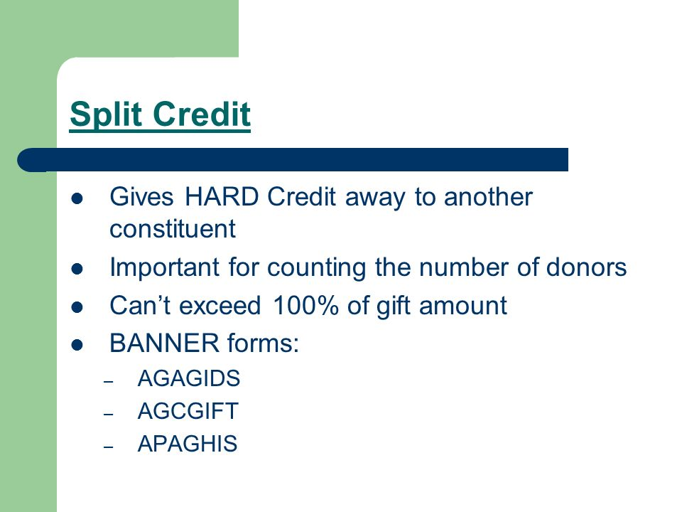 Split Credit Gives HARD Credit away to another constituent Important for counting the number of donors Cant exceed 100% of gift amount BANNER forms: – AGAGIDS – AGCGIFT – APAGHIS