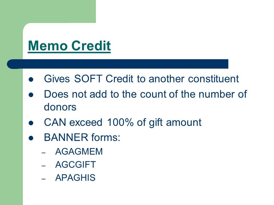 Memo Credit Gives SOFT Credit to another constituent Does not add to the count of the number of donors CAN exceed 100% of gift amount BANNER forms: –
