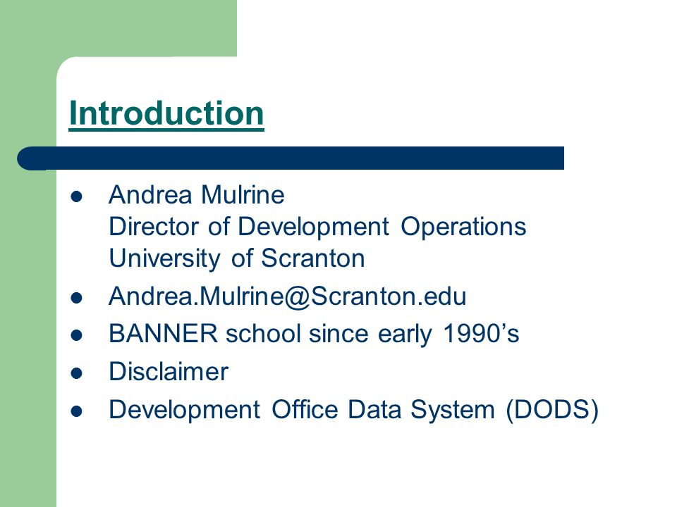 Introduction Andrea Mulrine Director of Development Operations University of Scranton BANNER school since early 1990s Disclaimer Development Office Data System (DODS)