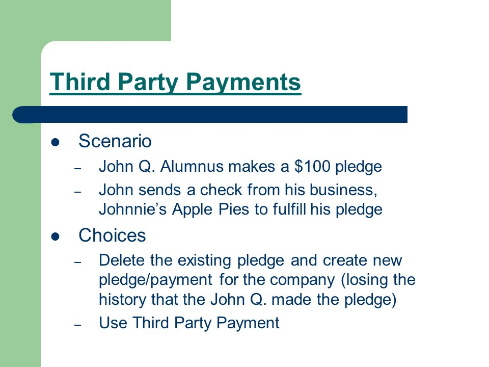 Third Party Payments Scenario – John Q. Alumnus makes a $100 pledge – John sends a check from his business, Johnnies Apple Pies to fulfill his pledge