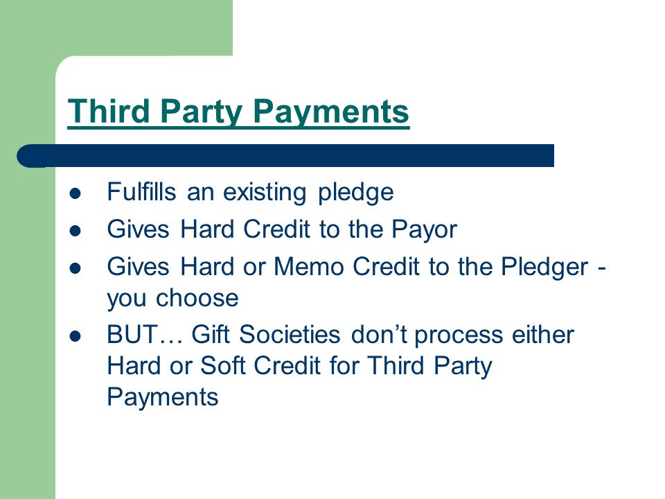 Third Party Payments Fulfills an existing pledge Gives Hard Credit to the Payor Gives Hard or Memo Credit to the Pledger - you choose BUT… Gift Societies dont process either Hard or Soft Credit for Third Party Payments