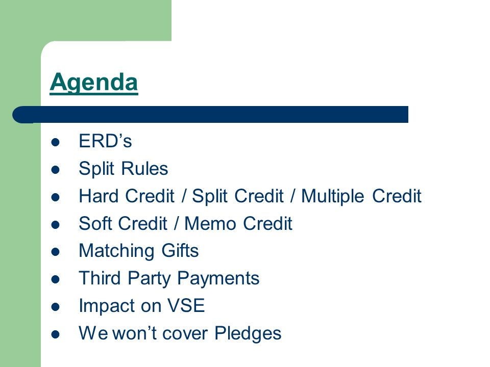 Agenda ERDs Split Rules Hard Credit / Split Credit / Multiple Credit Soft Credit / Memo Credit Matching Gifts Third Party Payments Impact on VSE We wont cover Pledges