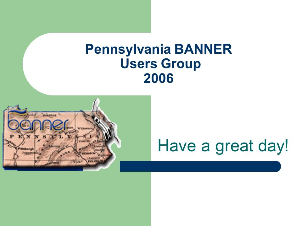 Pennsylvania BANNER Users Group 2006 Have a great day!