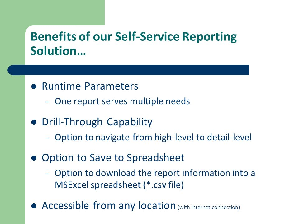 Benefits of our Self-Service Reporting Solution… Runtime Parameters – One report serves multiple needs Drill-Through Capability – Option to navigate f