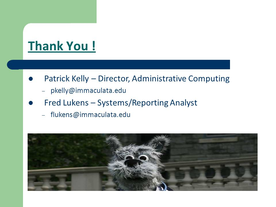 Thank You ! Patrick Kelly – Director, Administrative Computing – pkelly@immaculata.edu Fred Lukens – Systems/Reporting Analyst – flukens@immaculata.ed
