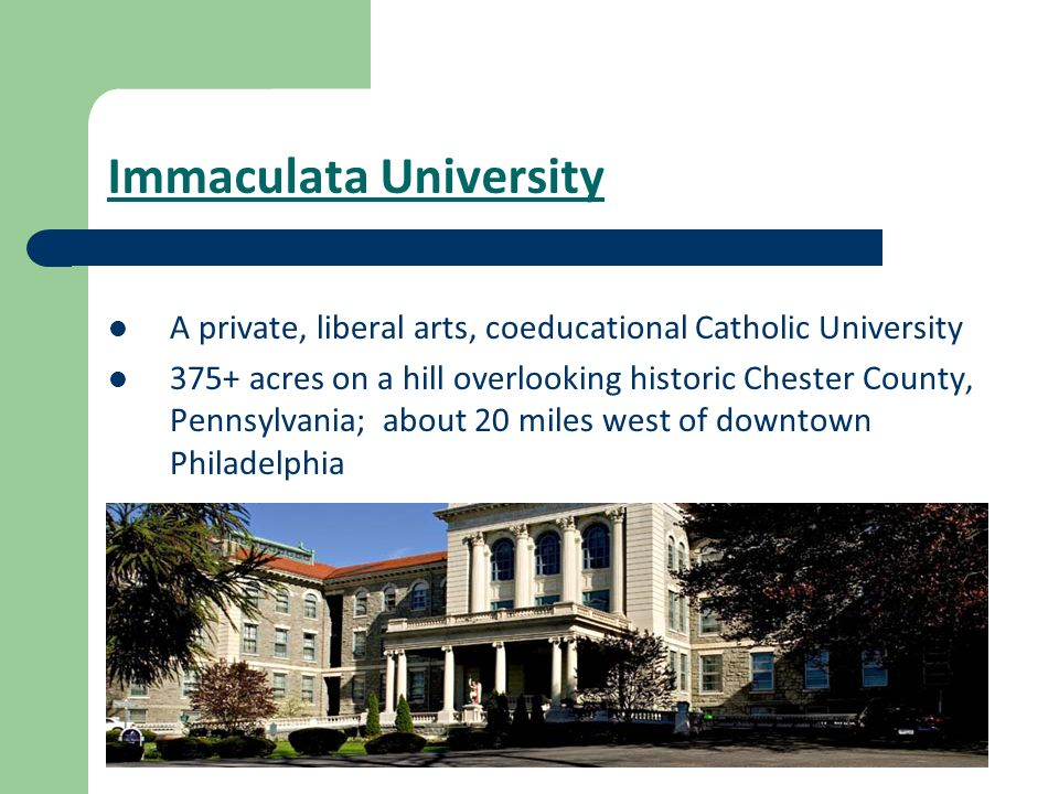 Immaculata University A private, liberal arts, coeducational Catholic University 375+ acres on a hill overlooking historic Chester County, Pennsylvani