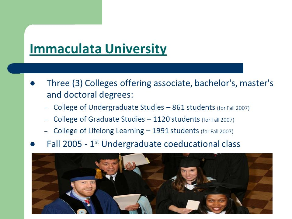 Immaculata University Three (3) Colleges offering associate, bachelor's, master's and doctoral degrees: – College of Undergraduate Studies – 861 stude