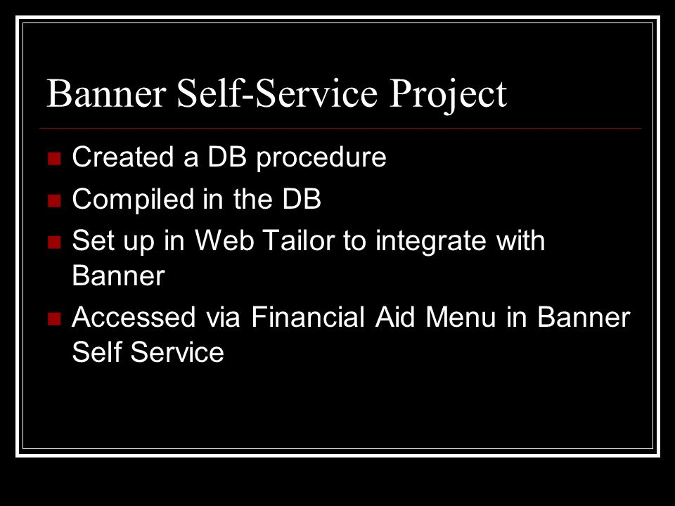 Banner Self-Service Project Created a DB procedure Compiled in the DB Set up in Web Tailor to integrate with Banner Accessed via Financial Aid Menu in Banner Self Service