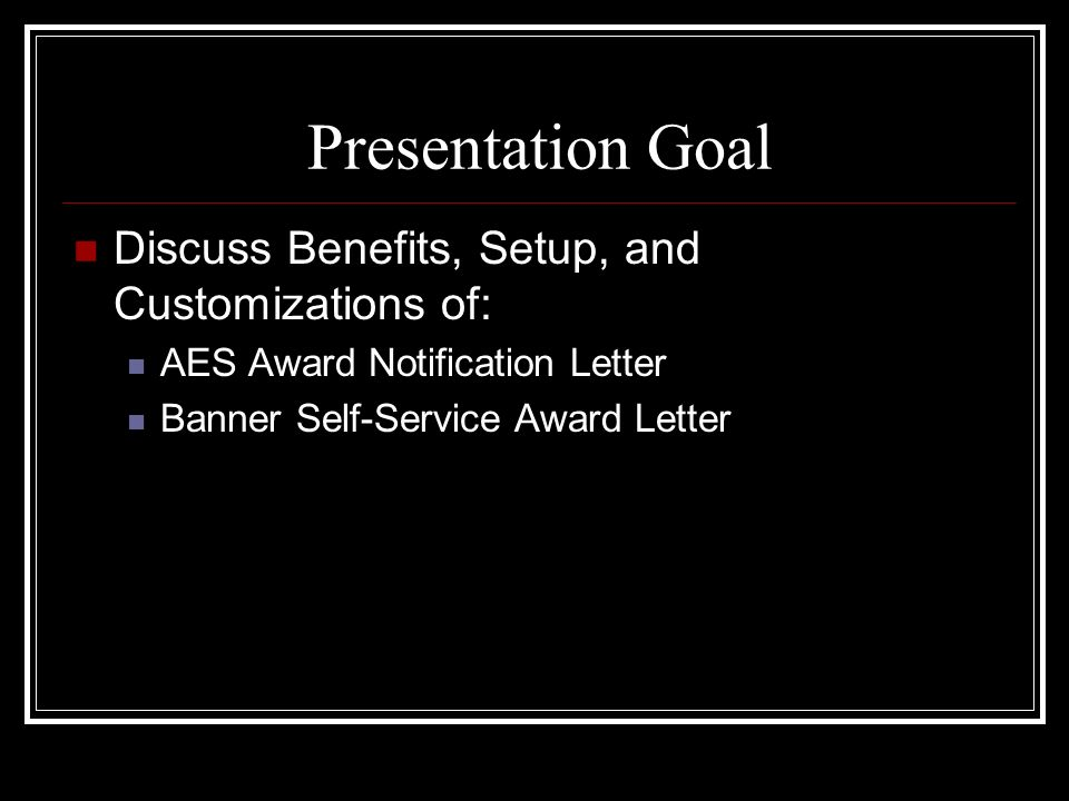 Presentation Goal Discuss Benefits, Setup, and Customizations of: AES Award Notification Letter Banner Self-Service Award Letter