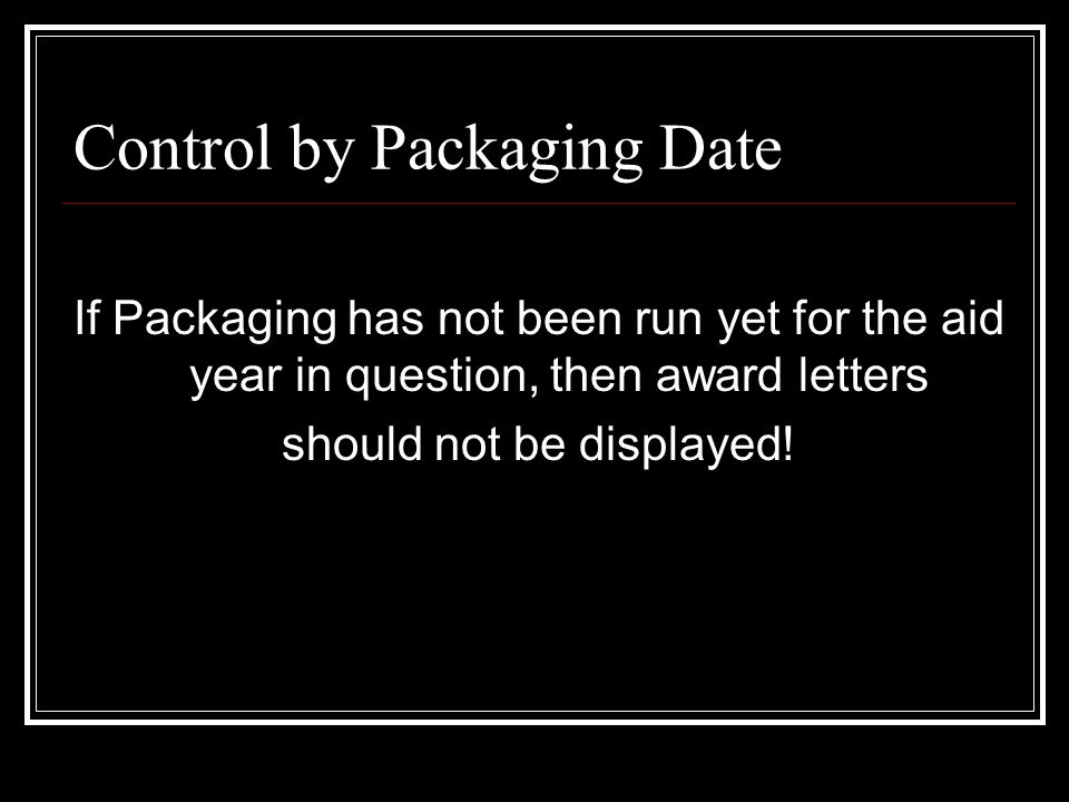 Control by Packaging Date If Packaging has not been run yet for the aid year in question, then award letters should not be displayed!