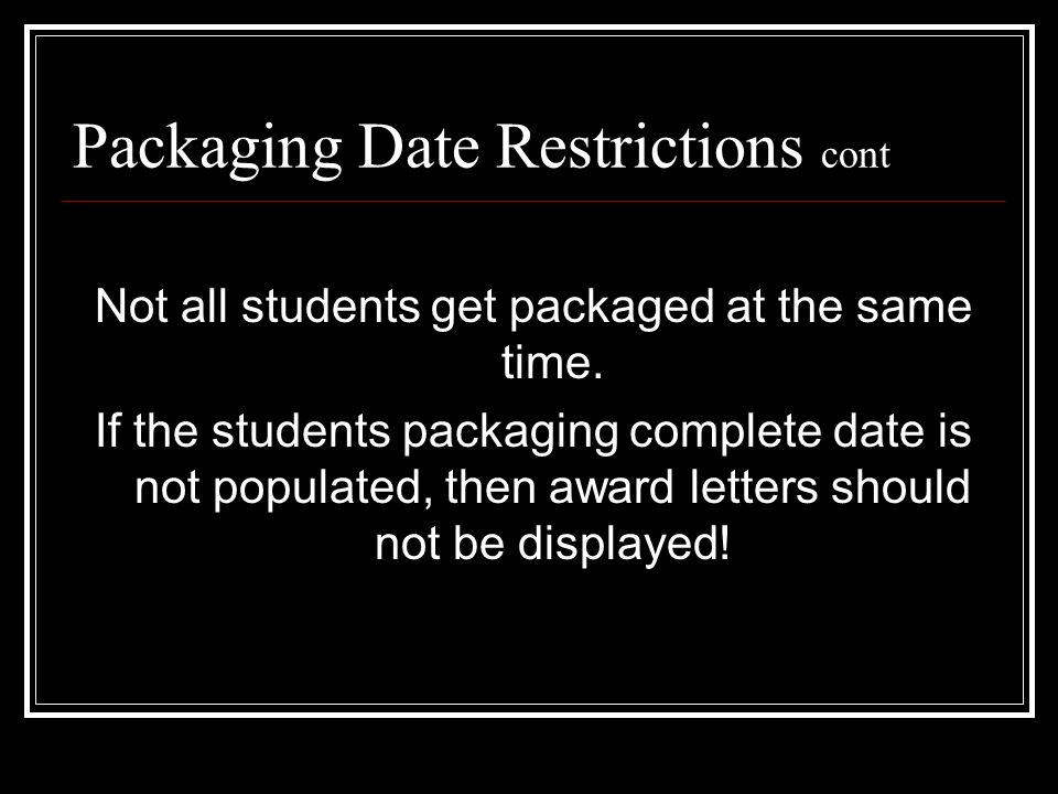 Packaging Date Restrictions cont Not all students get packaged at the same time. If the students packaging complete date is not populated, then award