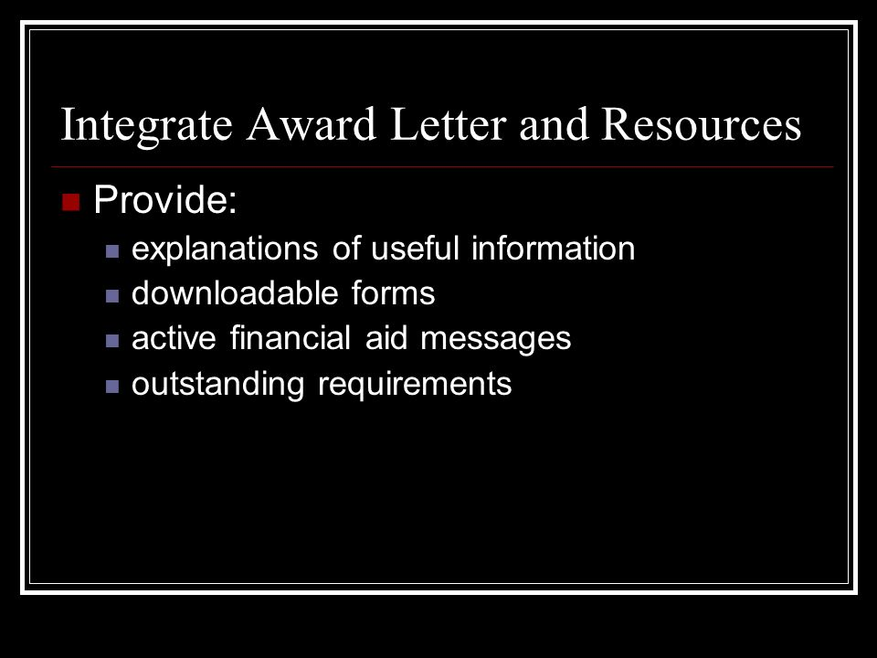 Integrate Award Letter and Resources Provide: explanations of useful information downloadable forms active financial aid messages outstanding requirem