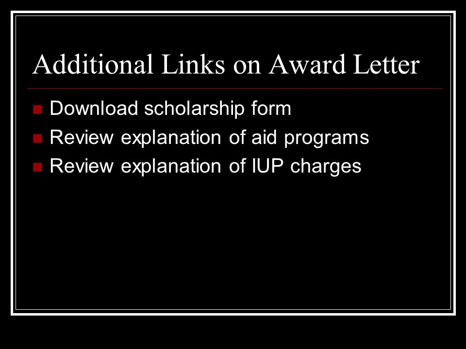 Additional Links on Award Letter Download scholarship form Review explanation of aid programs Review explanation of IUP charges