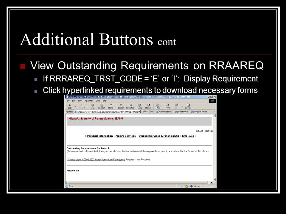 Additional Buttons cont View Outstanding Requirements on RRAAREQ If RRRAREQ_TRST_CODE = E or I: Display Requirement Click hyperlinked requirements to download necessary forms