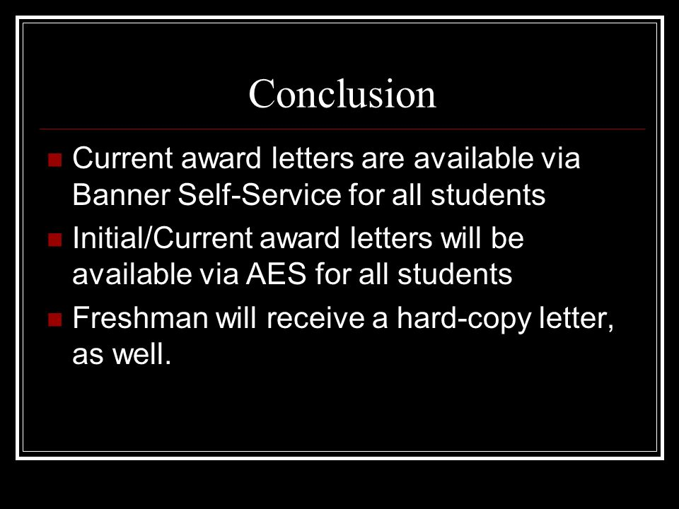 Conclusion Current award letters are available via Banner Self-Service for all students Initial/Current award letters will be available via AES for all students Freshman will receive a hard-copy letter, as well.