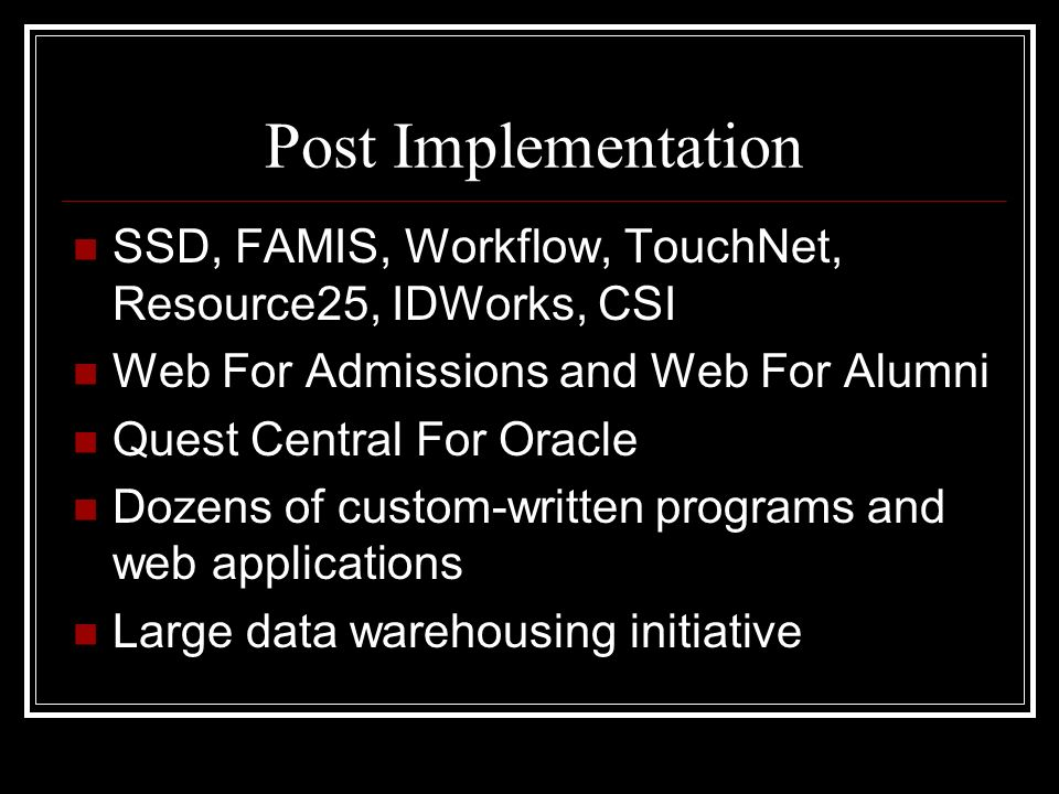 Post Implementation SSD, FAMIS, Workflow, TouchNet, Resource25, IDWorks, CSI Web For Admissions and Web For Alumni Quest Central For Oracle Dozens of custom-written programs and web applications Large data warehousing initiative