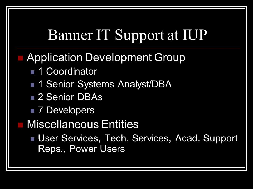 Banner IT Support at IUP Application Development Group 1 Coordinator 1 Senior Systems Analyst/DBA 2 Senior DBAs 7 Developers Miscellaneous Entities User Services, Tech.