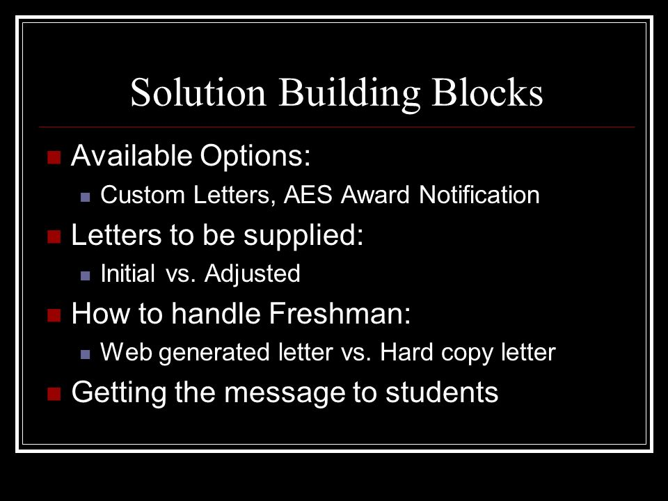 Solution Building Blocks Available Options: Custom Letters, AES Award Notification Letters to be supplied: Initial vs. Adjusted How to handle Freshman