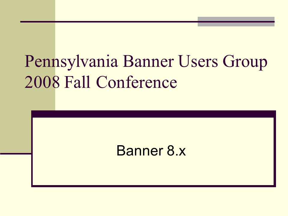 Pennsylvania Banner Users Group 2008 Fall Conference Banner 8.x