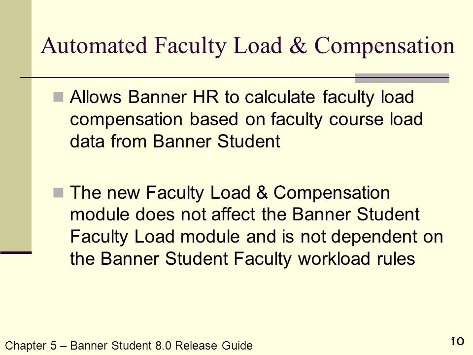 10 Automated Faculty Load & Compensation Allows Banner HR to calculate faculty load compensation based on faculty course load data from Banner Student