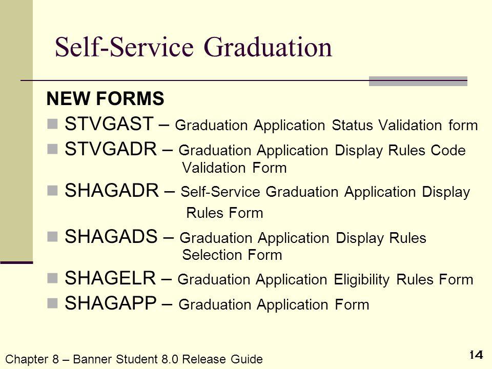 14 Self-Service Graduation NEW FORMS STVGAST – Graduation Application Status Validation form STVGADR – Graduation Application Display Rules Code Valid